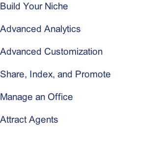 Build Your Niche  Advanced Analytics  Advanced Customization  Share, Index, and Promote  Manage an Office  Attract Agents