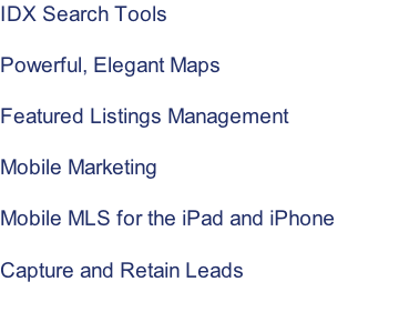 IDX Search Tools   Powerful, Elegant Maps  Featured Listings Management  Mobile Marketing  Mobile MLS for the iPad and iPhone   Capture and Retain Leads